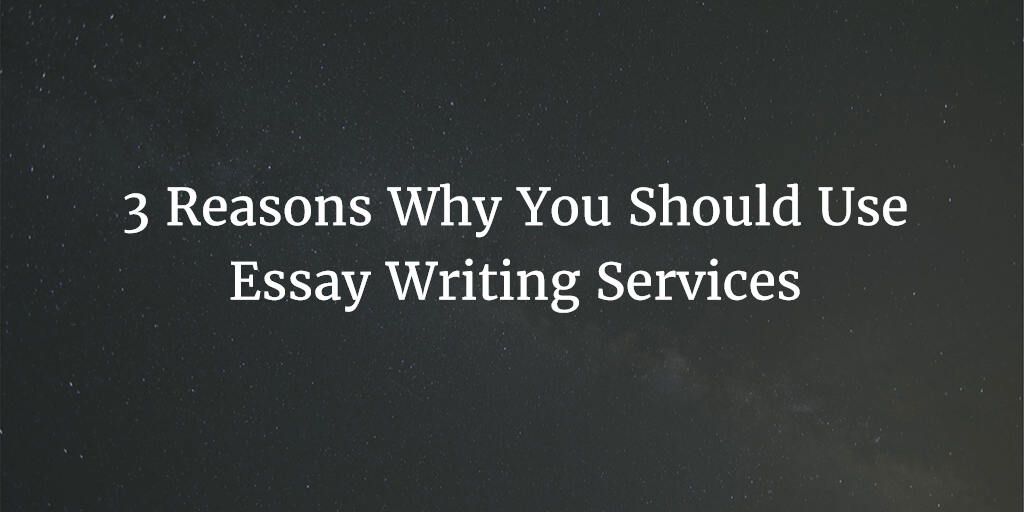 3 Reasons Why You Should Use Essay Writing Services